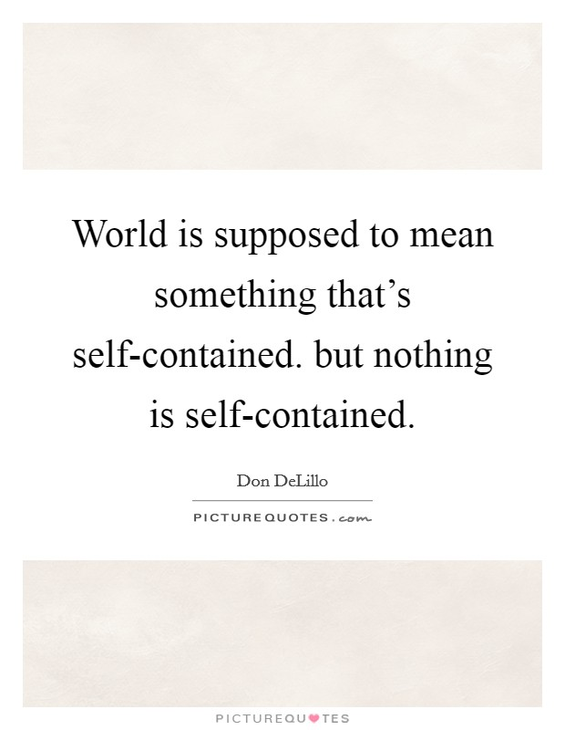 World is supposed to mean something that's self-contained. but nothing is self-contained Picture Quote #1