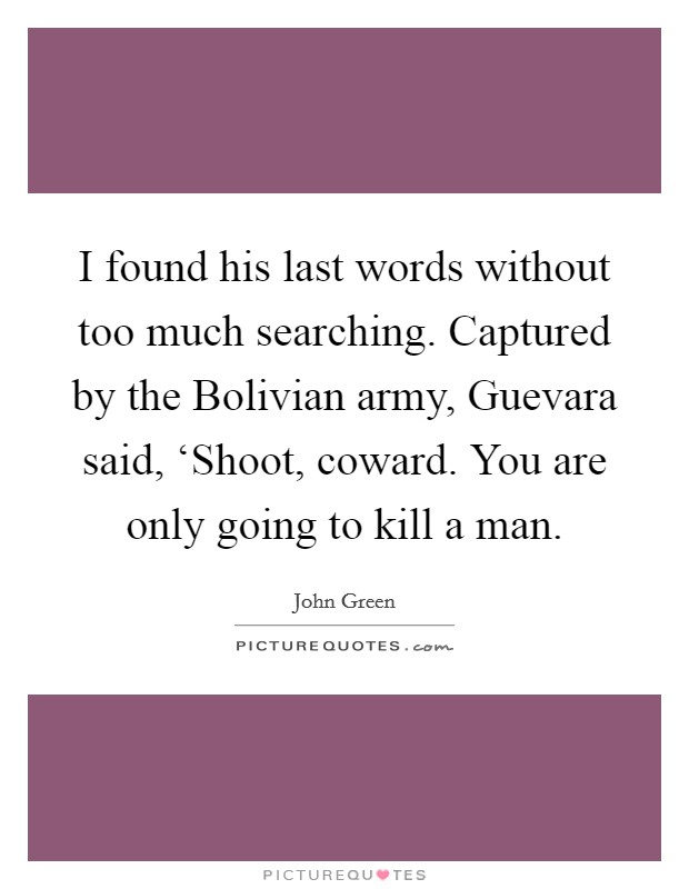 I found his last words without too much searching. Captured by the Bolivian army, Guevara said, 'Shoot, coward. You are only going to kill a man Picture Quote #1
