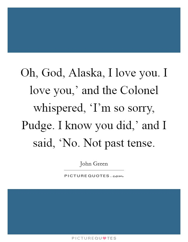 Oh, God, Alaska, I love you. I love you,' and the Colonel whispered, 'I'm so sorry, Pudge. I know you did,' and I said, 'No. Not past tense Picture Quote #1