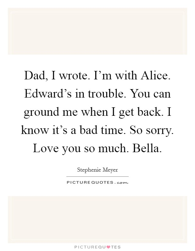 Dad, I wrote. I'm with Alice. Edward's in trouble. You can ground me when I get back. I know it's a bad time. So sorry. Love you so much. Bella Picture Quote #1