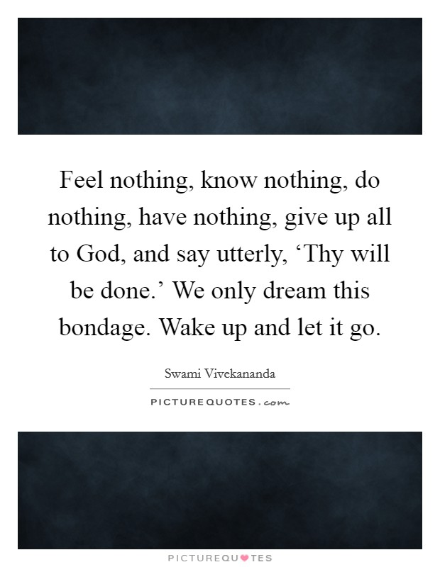 Feel nothing, know nothing, do nothing, have nothing, give up all to God, and say utterly, 'Thy will be done.' We only dream this bondage. Wake up and let it go Picture Quote #1