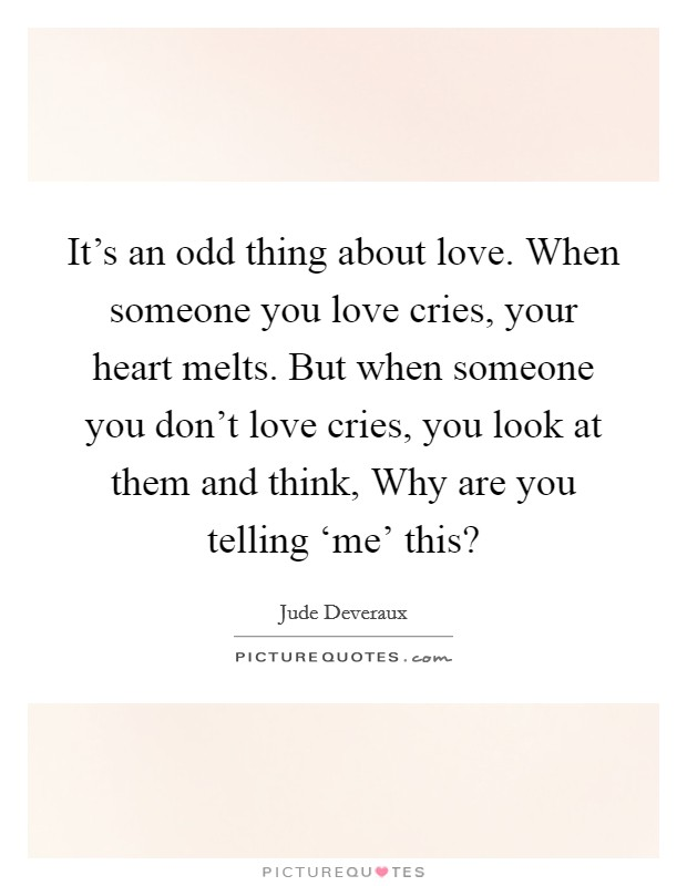 It's an odd thing about love. When someone you love cries, your heart melts. But when someone you don't love cries, you look at them and think, Why are you telling 'me' this? Picture Quote #1