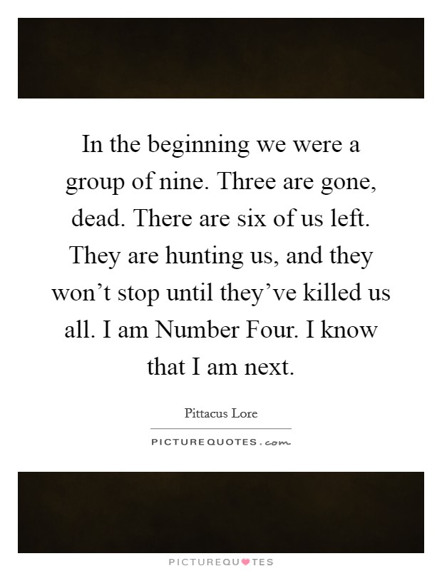 In the beginning we were a group of nine. Three are gone, dead. There are six of us left. They are hunting us, and they won't stop until they've killed us all. I am Number Four. I know that I am next Picture Quote #1