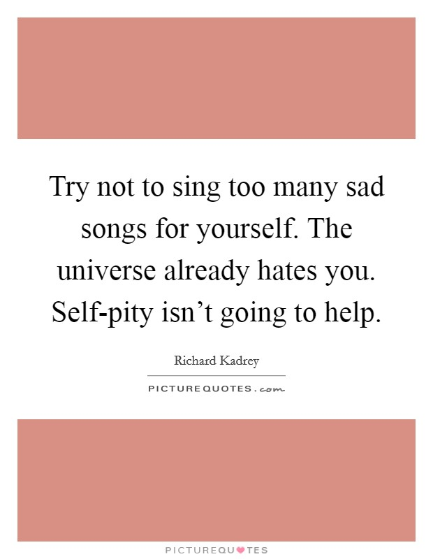 Try not to sing too many sad songs for yourself. The universe already hates you. Self-pity isn't going to help Picture Quote #1
