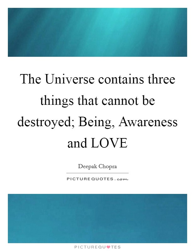 The Universe contains three things that cannot be destroyed; Being, Awareness and LOVE Picture Quote #1