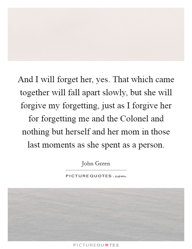 And I will forget her, yes. That which came together will fall apart slowly, but she will forgive my forgetting, just as I forgive her for forgetting me and the Colonel and nothing but herself and her mom in those last moments as she spent as a person Picture Quote #1