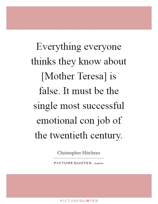 Everything everyone thinks they know about [Mother Teresa] is false. It must be the single most successful emotional con job of the twentieth century Picture Quote #1