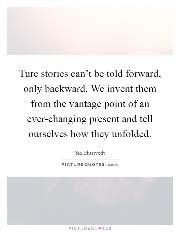Ture stories can't be told forward, only backward. We invent them from the vantage point of an ever-changing present and tell ourselves how they unfolded Picture Quote #1