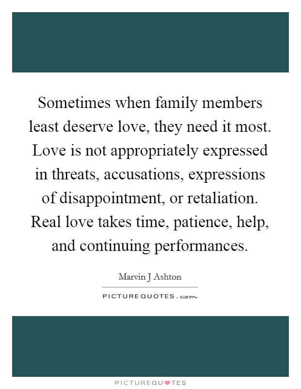 Sometimes when family members least deserve love, they need it most. Love is not appropriately expressed in threats, accusations, expressions of disappointment, or retaliation. Real love takes time, patience, help, and continuing performances Picture Quote #1