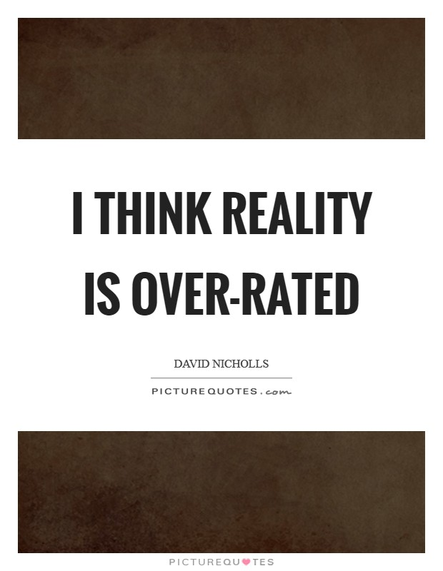 I think reality is over-rated Picture Quote #1