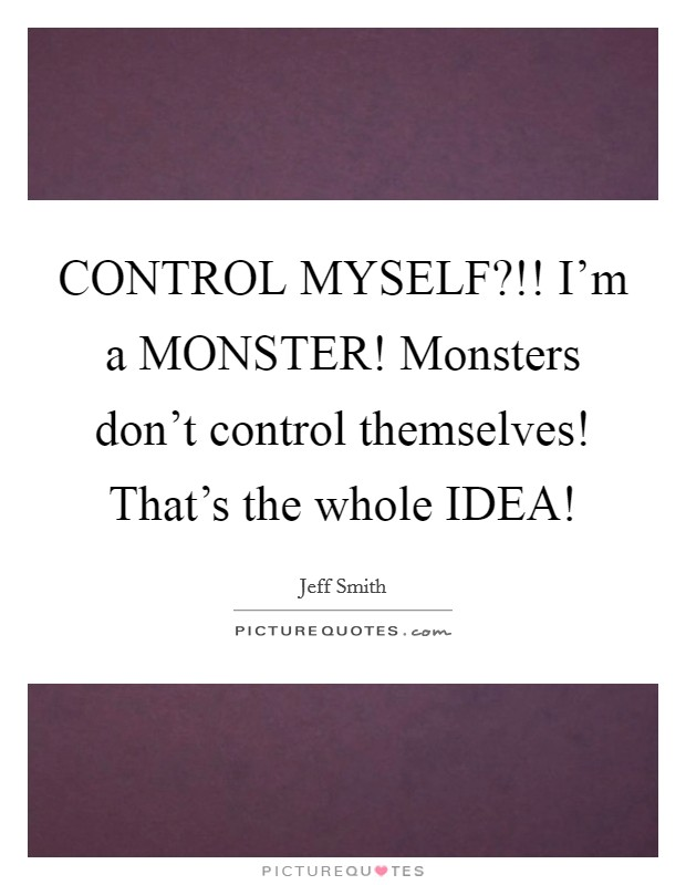 CONTROL MYSELF?!! I'm a MONSTER! Monsters don't control themselves! That's the whole IDEA! Picture Quote #1