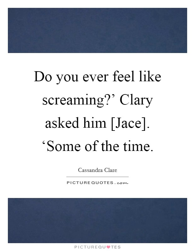 Do you ever feel like screaming?' Clary asked him [Jace]. 'Some of the time Picture Quote #1