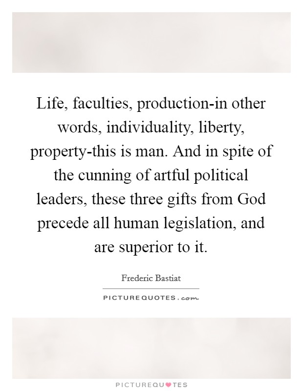 Life, faculties, production-in other words, individuality, liberty, property-this is man. And in spite of the cunning of artful political leaders, these three gifts from God precede all human legislation, and are superior to it Picture Quote #1