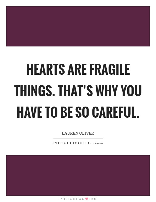 Hearts are fragile things. That's why you have to be so careful Picture Quote #1