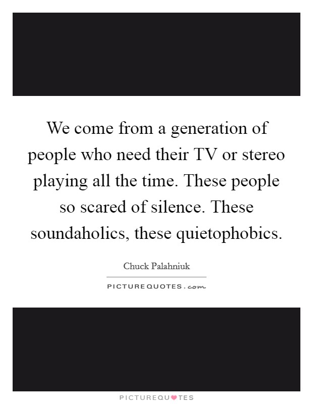 We come from a generation of people who need their TV or stereo playing all the time. These people so scared of silence. These soundaholics, these quietophobics Picture Quote #1