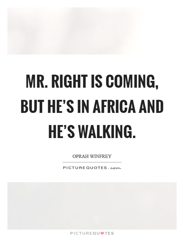 Mr. Right is coming, but he's in Africa and he's walking Picture Quote #1