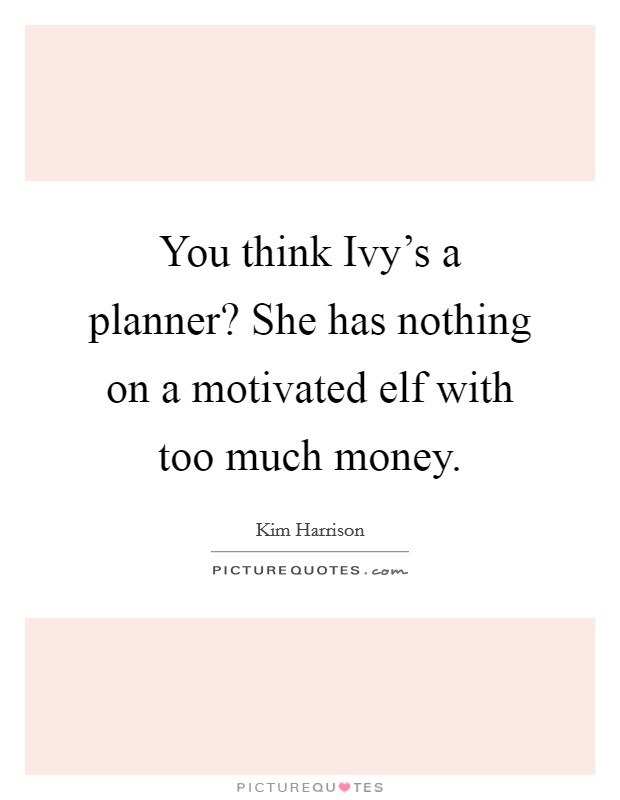 You think Ivy's a planner? She has nothing on a motivated elf with too much money Picture Quote #1