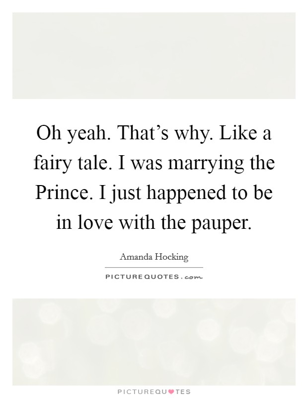Oh yeah. That's why. Like a fairy tale. I was marrying the Prince. I just happened to be in love with the pauper Picture Quote #1