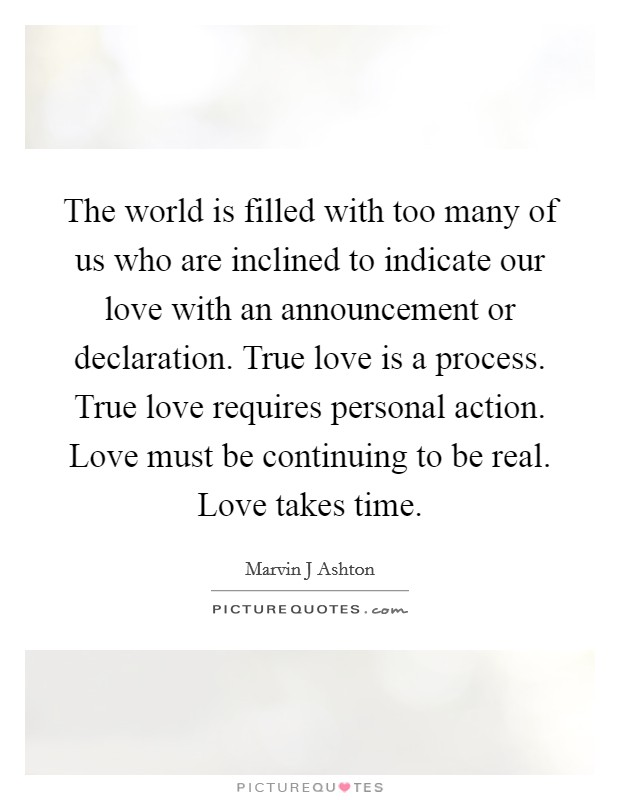 The world is filled with too many of us who are inclined to indicate our love with an announcement or declaration. True love is a process. True love requires personal action. Love must be continuing to be real. Love takes time Picture Quote #1