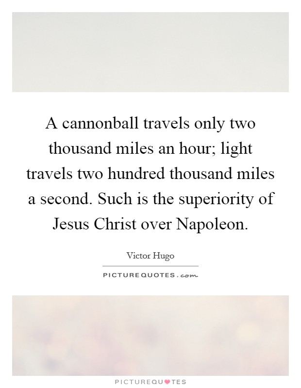 A cannonball travels only two thousand miles an hour; light travels two hundred thousand miles a second. Such is the superiority of Jesus Christ over Napoleon Picture Quote #1