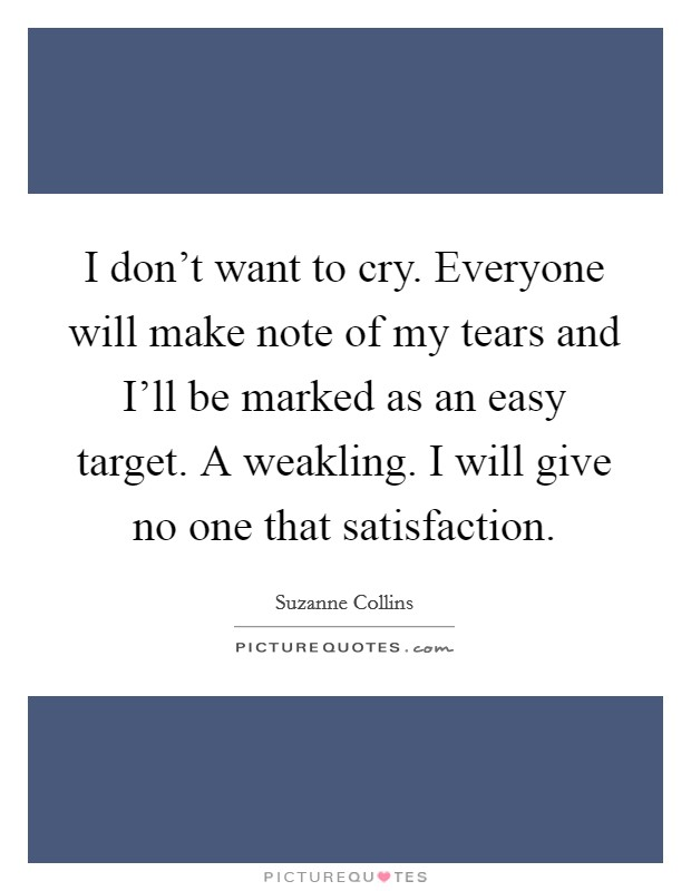 I don't want to cry. Everyone will make note of my tears and I'll be marked as an easy target. A weakling. I will give no one that satisfaction Picture Quote #1