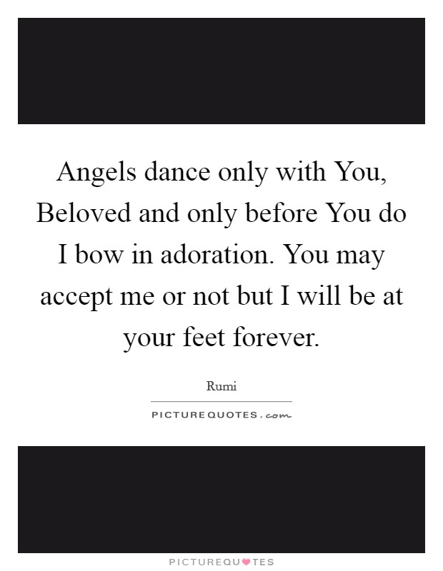 Angels dance only with You, Beloved and only before You do I bow in adoration. You may accept me or not but I will be at your feet forever Picture Quote #1