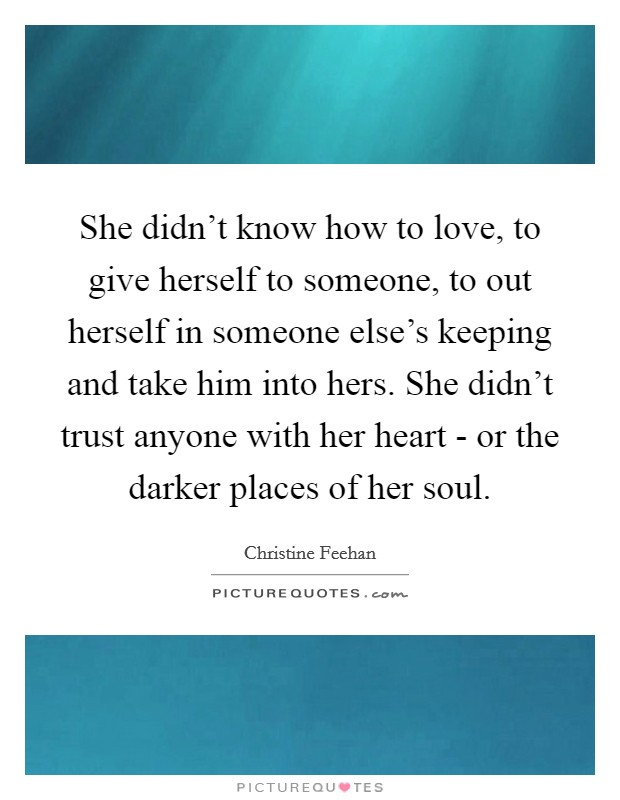 She didn't know how to love, to give herself to someone, to out herself in someone else's keeping and take him into hers. She didn't trust anyone with her heart - or the darker places of her soul Picture Quote #1