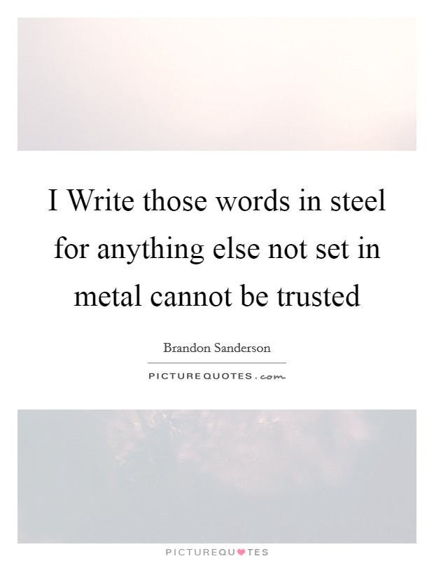 I Write those words in steel for anything else not set in metal cannot be trusted Picture Quote #1