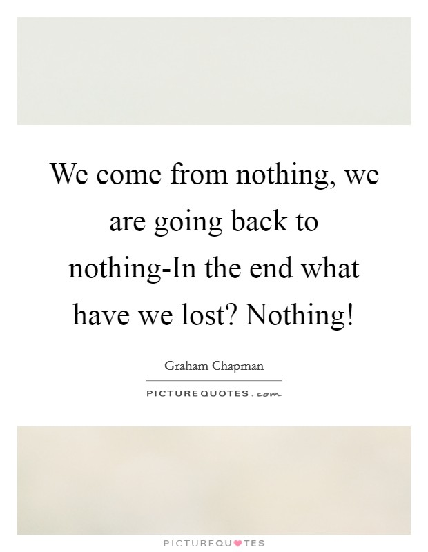 We come from nothing, we are going back to nothing-In the end what have we lost? Nothing! Picture Quote #1