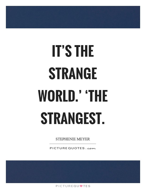 It's the strange world.' 'The strangest Picture Quote #1