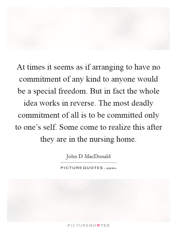 At times it seems as if arranging to have no commitment of any kind to anyone would be a special freedom. But in fact the whole idea works in reverse. The most deadly commitment of all is to be committed only to one's self. Some come to realize this after they are in the nursing home Picture Quote #1
