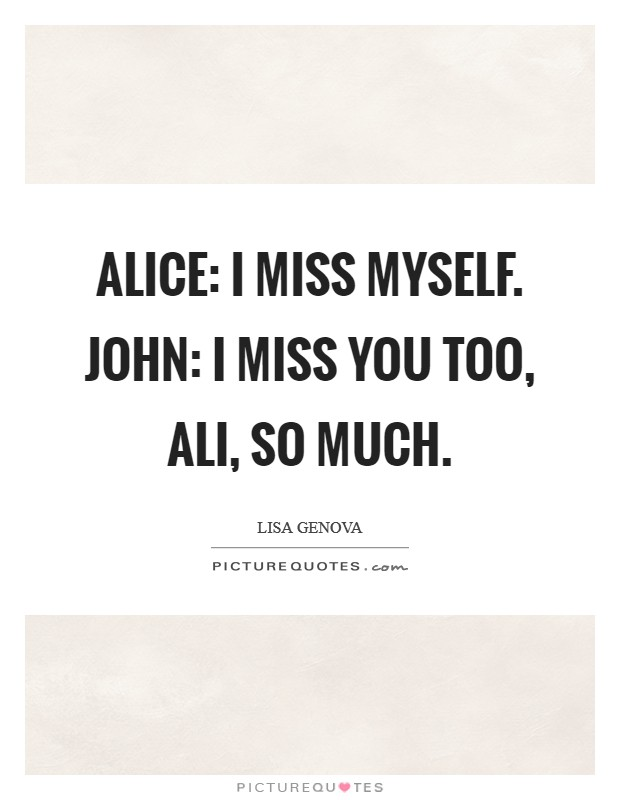 Alice: I miss myself. John: I miss you too, Ali, so much Picture Quote #1