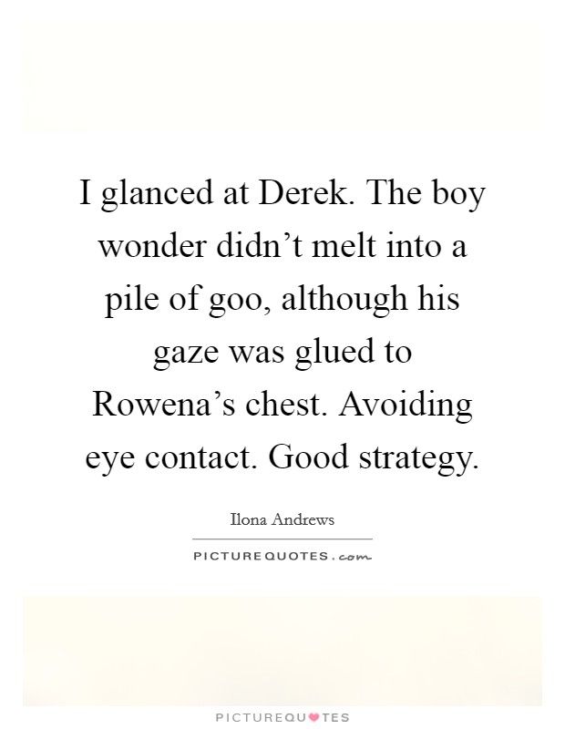 I glanced at Derek. The boy wonder didn't melt into a pile of goo, although his gaze was glued to Rowena's chest. Avoiding eye contact. Good strategy Picture Quote #1