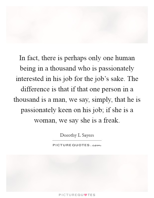 In fact, there is perhaps only one human being in a thousand who is passionately interested in his job for the job's sake. The difference is that if that one person in a thousand is a man, we say, simply, that he is passionately keen on his job; if she is a woman, we say she is a freak Picture Quote #1