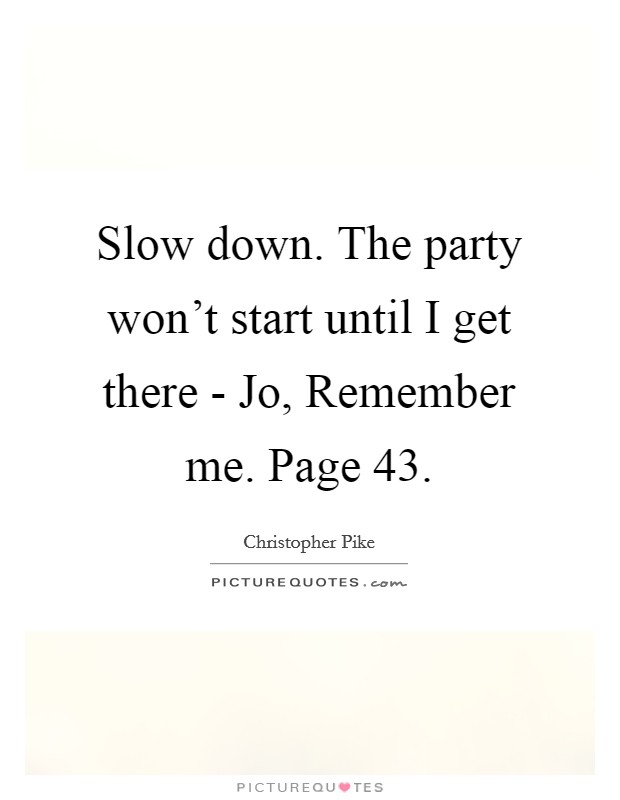 Slow down. The party won't start until I get there - Jo, Remember me. Page 43 Picture Quote #1