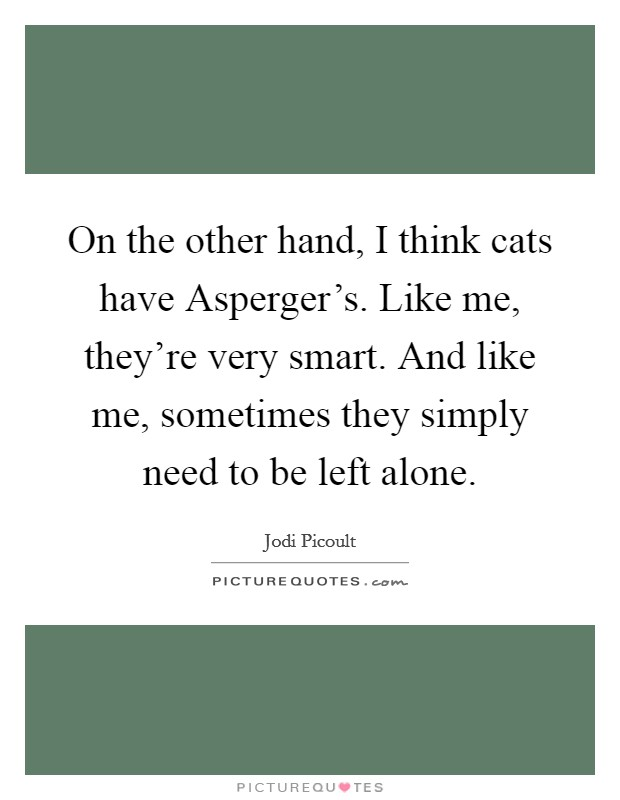 On the other hand, I think cats have Asperger's. Like me, they're very smart. And like me, sometimes they simply need to be left alone Picture Quote #1