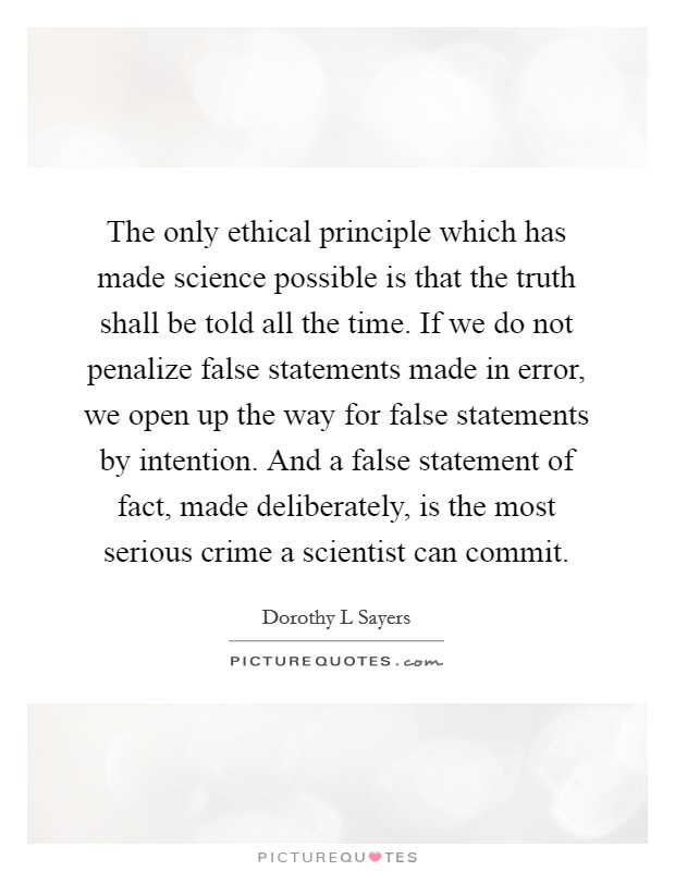 The only ethical principle which has made science possible is that the truth shall be told all the time. If we do not penalize false statements made in error, we open up the way for false statements by intention. And a false statement of fact, made deliberately, is the most serious crime a scientist can commit Picture Quote #1