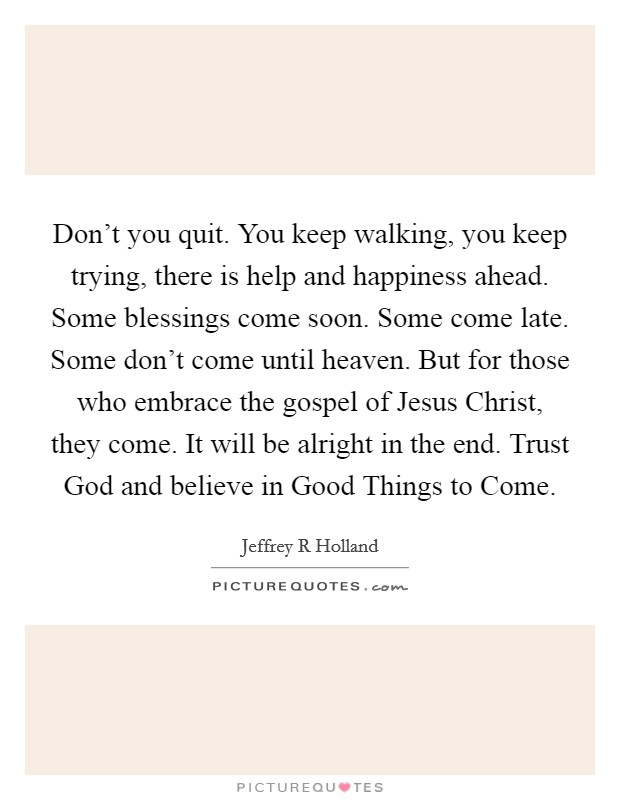 Don't you quit. You keep walking, you keep trying, there is help and happiness ahead. Some blessings come soon. Some come late. Some don't come until heaven. But for those who embrace the gospel of Jesus Christ, they come. It will be alright in the end. Trust God and believe in Good Things to Come Picture Quote #1