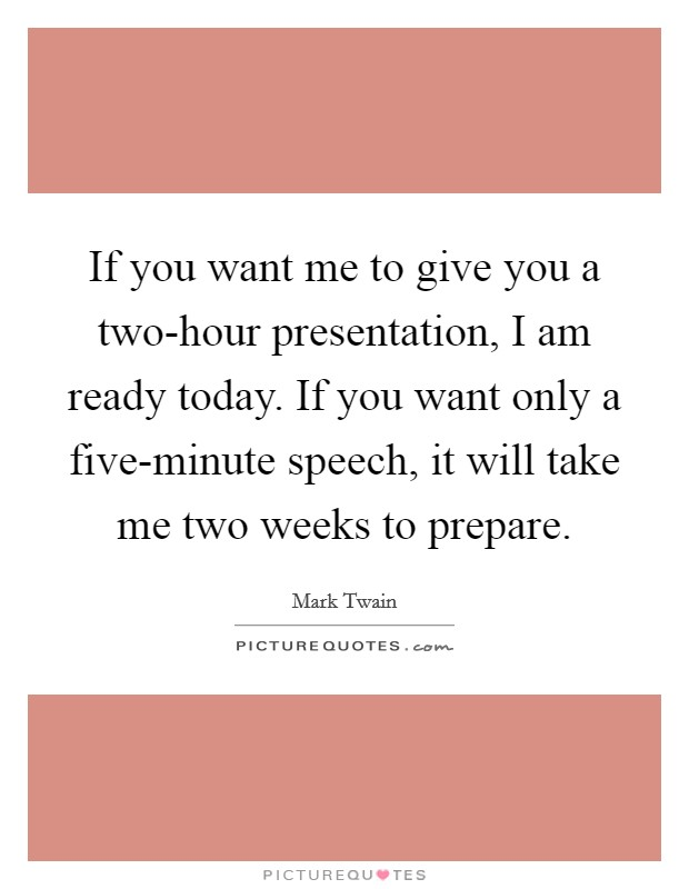 If you want me to give you a two-hour presentation, I am ready today. If you want only a five-minute speech, it will take me two weeks to prepare Picture Quote #1