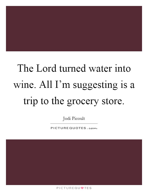 The Lord turned water into wine. All I'm suggesting is a trip to the grocery store Picture Quote #1
