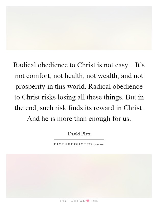 Radical obedience to Christ is not easy... It's not comfort, not health, not wealth, and not prosperity in this world. Radical obedience to Christ risks losing all these things. But in the end, such risk finds its reward in Christ. And he is more than enough for us Picture Quote #1