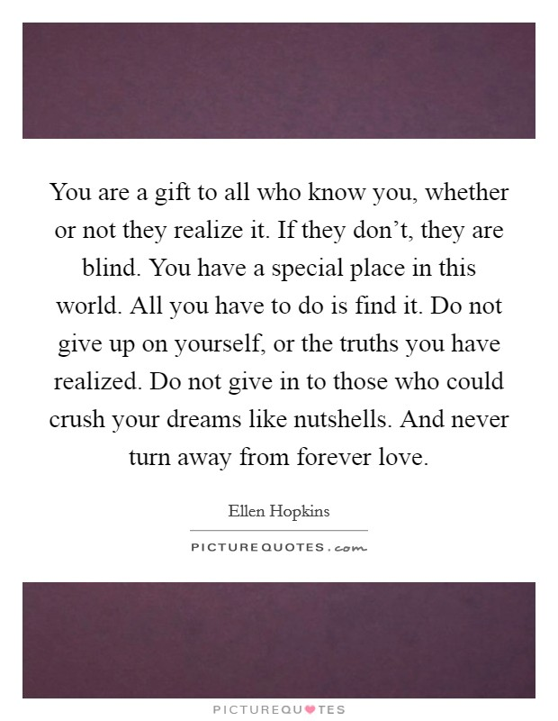 You are a gift to all who know you, whether or not they realize it. If they don't, they are blind. You have a special place in this world. All you have to do is find it. Do not give up on yourself, or the truths you have realized. Do not give in to those who could crush your dreams like nutshells. And never turn away from forever love Picture Quote #1