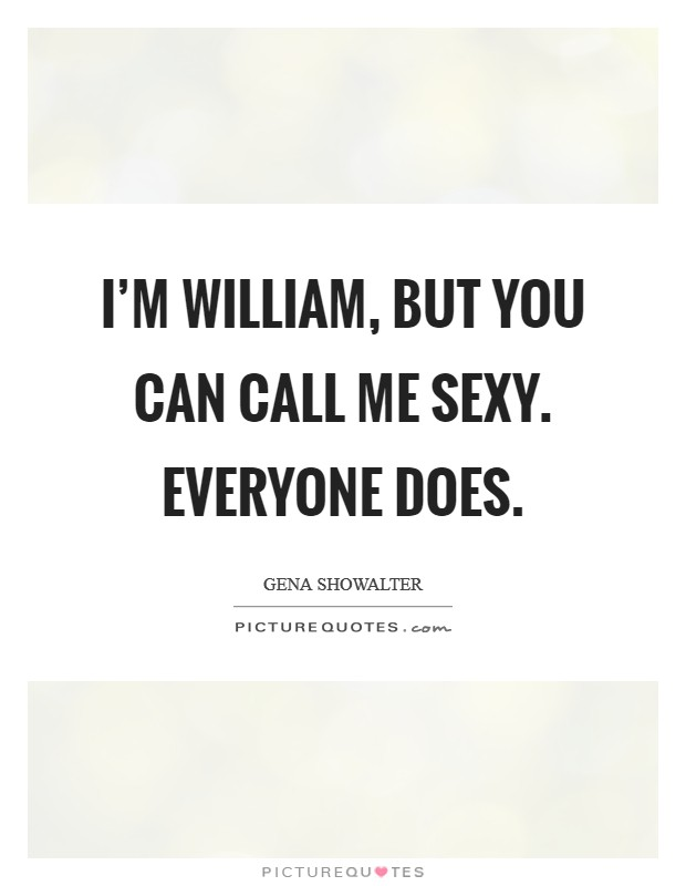 I'm William, but you can call me Sexy. Everyone does Picture Quote #1