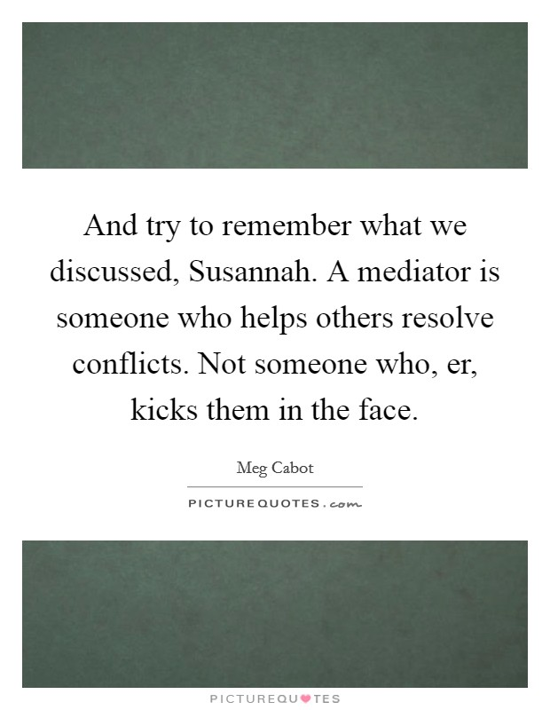 And try to remember what we discussed, Susannah. A mediator is someone who helps others resolve conflicts. Not someone who, er, kicks them in the face Picture Quote #1
