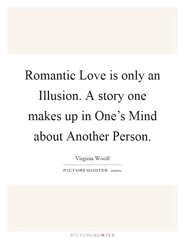 Romantic Love is only an Illusion. A story one makes up in One's Mind about Another Person Picture Quote #1