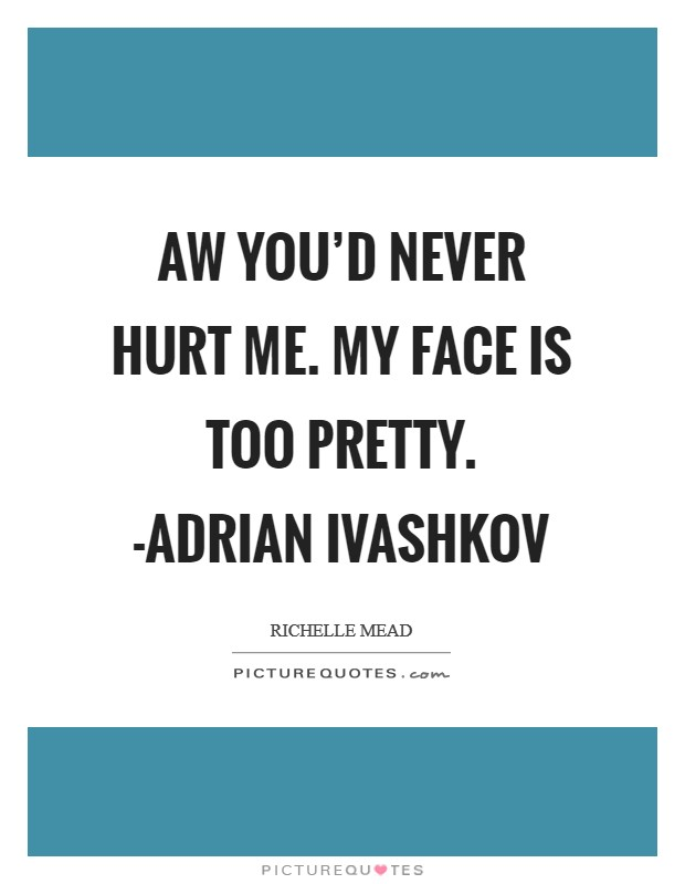 Aw you'd never hurt me. My face is too pretty. -Adrian Ivashkov Picture Quote #1