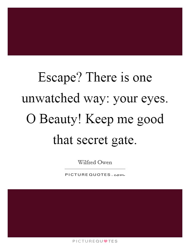 Escape? There is one unwatched way: your eyes. O Beauty! Keep me good that secret gate Picture Quote #1