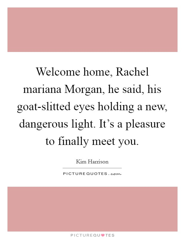 Welcome home, Rachel mariana Morgan, he said, his goat-slitted eyes holding a new, dangerous light. It's a pleasure to finally meet you Picture Quote #1