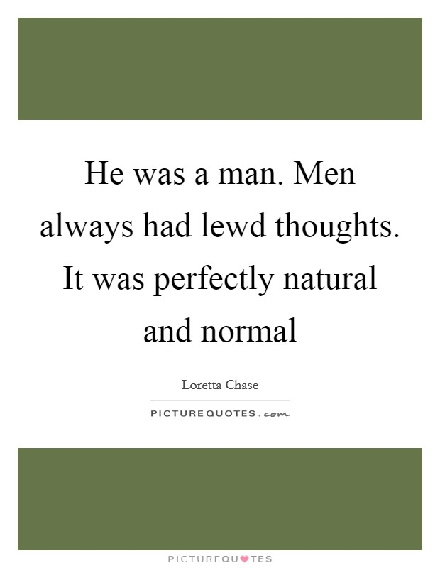 He was a man. Men always had lewd thoughts. It was perfectly natural and normal Picture Quote #1