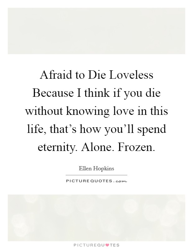 Afraid to Die Loveless Because I think if you die without knowing love in this life, that's how you'll spend eternity. Alone. Frozen Picture Quote #1